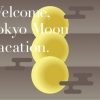Welcome,Tokyo Moon Vacation.